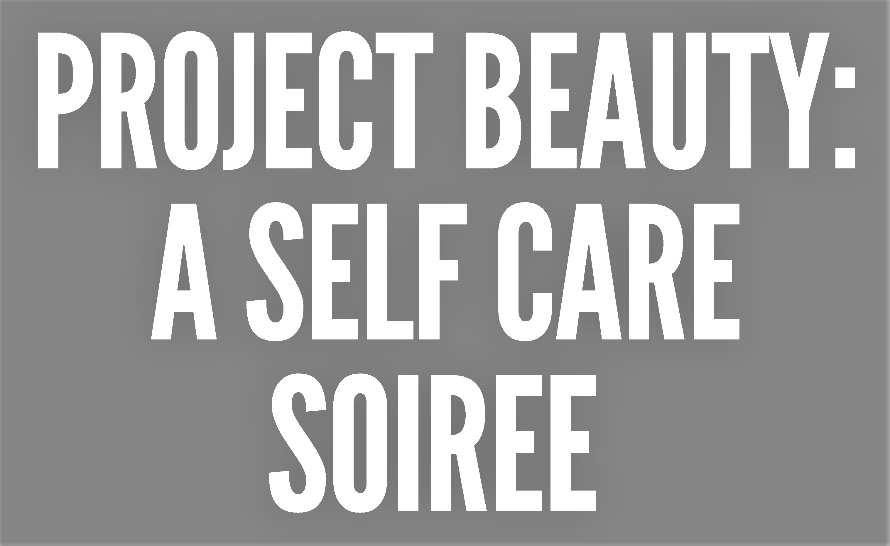 Project Beauty: A Self Care Soiree